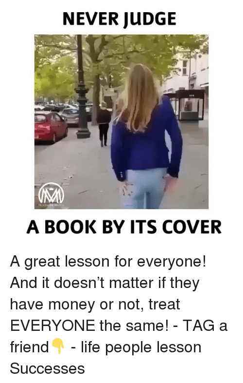 Life, Memes, and Money: NEVER JUDGE  A BOOK BY ITS COVER A great lesson for everyone! And it doesn't matter if they have money or not, treat EVERYONE the same! - TAG a friend👇 - life people lesson Successes
