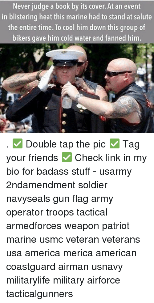 America, Friends, and Memes: Never judge a book by its cover. At an event  in blistering heat this marine had to stand at salute  the entire time. To cool him down this group of  bikers gave him cold water and fanned him. . ✅ Double tap the pic ✅ Tag your friends ✅ Check link in my bio for badass stuff - usarmy 2ndamendment soldier navyseals gun flag army operator troops tactical armedforces weapon patriot marine usmc veteran veterans usa america merica american coastguard airman usnavy militarylife military airforce tacticalgunners
