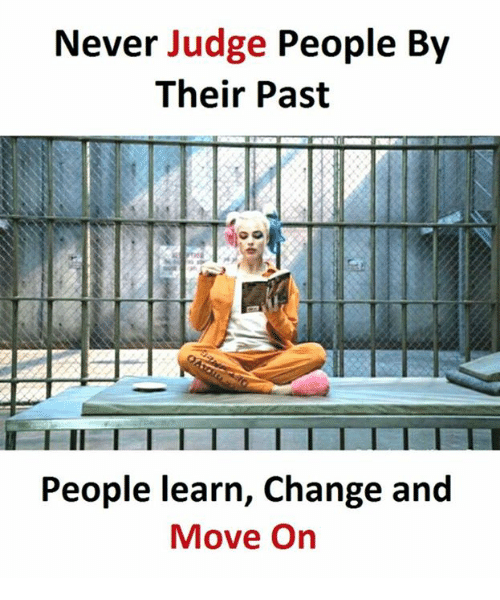 Change, Never, and Judge: Never Judge People By  Their Past  People learn, Change and  Move On