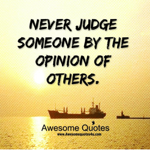 quots: NEVER JUDGE  SOMEONE BY THE  OPINION OF  OTHERS.  Awesome Quotes  www Awesome quotes4u.com