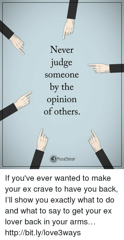 Opinionating: Never  judge  someone  by the  opinion  of others If you've ever wanted to make your ex crave to have you back, I'll show you exactly what to do and what to say to get your ex lover back in your arms… http://bit.ly/love3ways