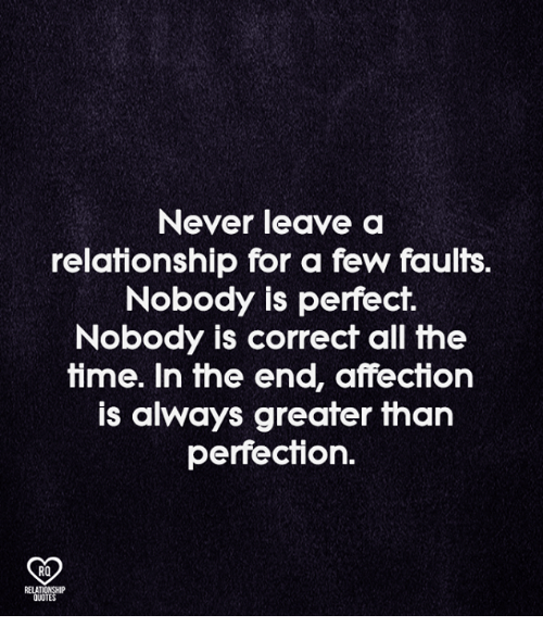 Memes, Quotes, and Time: Never leave a  relationship for a few faults.  Nobody is perfect.  Nobody is correct all the  time. In the end, affection  is always greater than  perfection.  RO  RELATIONSHIP  QUOTES