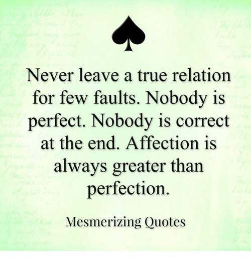 Memes, Affect, and 🤖: Never leave a true relation  for few faults. Nobody is  perfect. Nobody is correct  at the end. Affection is  always greater than  perfection.  Mesmerizing Quotes