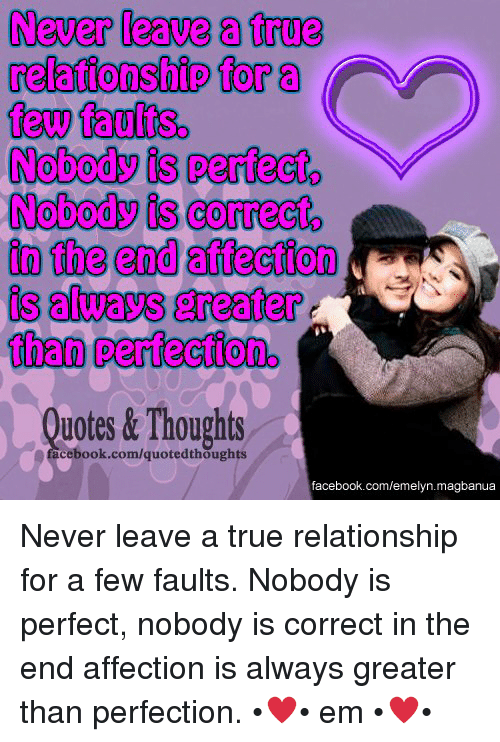 Facebook, True, and facebook.com: Never leave a true  relationship for a  few faults.  Nobody is perfect  V  Nobody is correct  in the end affection  is always greater  than pertectiono  Thoughts  uotes &  cebook.com/quotedthoughts  facebook.com/emelyn. magbanua Never leave a true relationship for a few faults. Nobody is perfect, nobody is correct in the end affection is always greater than perfection.
