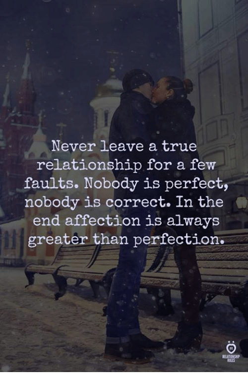 True, Never, and For: Never leave a true  relationship for a few  faults. Nobody is perfect,  nobody is correct. In the  end affection is always  greater than perfection  RSLES
