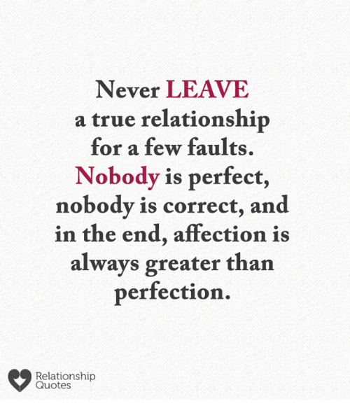 relationship quotes: Never LEAVE  a true relationship  for a few faults.  Nobody is perfect,  nobody is correct, and  in the end, affection is  always greater than  perfection.  Relationship  Quotes