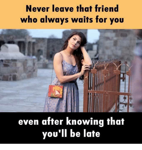 Memes, Never, and 🤖: Never leave that friend  who always wuits for you  even after knowing that  you'll be late