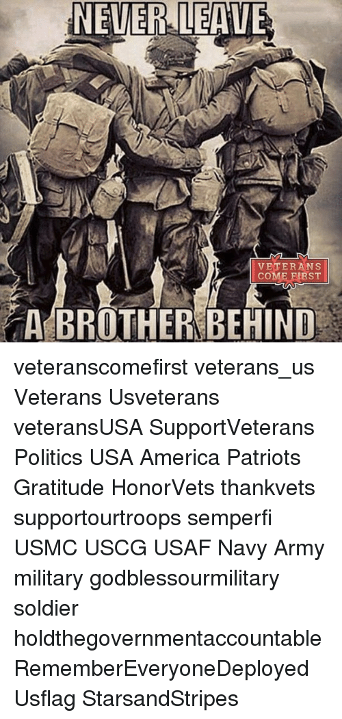 Memes, Soldiers, and Army: NEVER LEAVE  VETERANS  COME FIRST  A BROTHER BEHIND veteranscomefirst veterans_us Veterans Usveterans veteransUSA SupportVeterans Politics USA America Patriots Gratitude HonorVets thankvets supportourtroops semperfi USMC USCG USAF Navy Army military godblessourmilitary soldier holdthegovernmentaccountable RememberEveryoneDeployed Usflag StarsandStripes