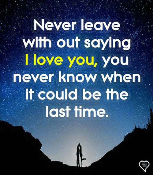 Love, Memes, and I Love You: Never leave  with out saying  I love you, you  never know when  it could be the  last time