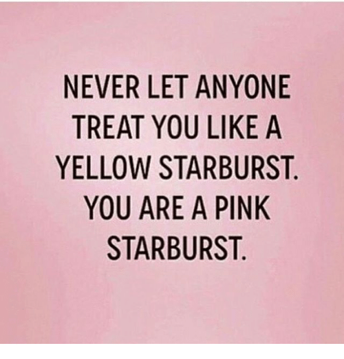 Memes, 🤖, and Starburst: NEVER LET ANYONE  TREAT YOU LIKE A  YELLOW STARBURST  YOU ARE A PINK  STARBURST