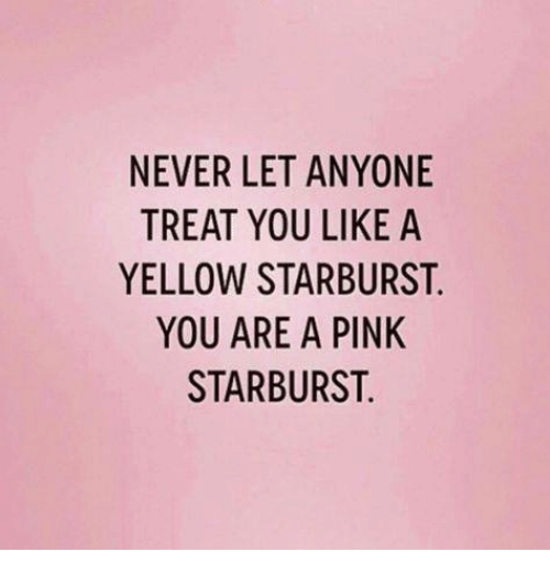 Memes, Pink, and Never: NEVER LET ANYONE  TREAT YOU LIKE A  YELLOW STARBURST  YOU ARE A PINK  STARBURST