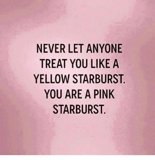 Dank, Pink, and Never: NEVER LET ANYONE  TREAT YOU LIKE A  YELLOW STARBURST  YOU ARE A PINK  STARBURST