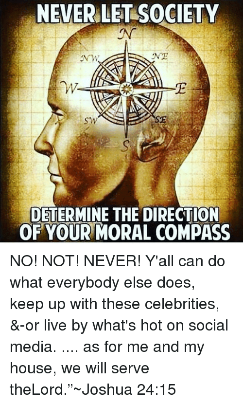"""Memes, My House, and Social Media: NEVER LET SOCIETY  NE  NM  W.  SE  SW  DETERMINE THE DIRECTION  OF YOUR MORAL COMPASS NO! NOT! NEVER! Y'all can do what everybody else does, keep up with these celebrities, &-or live by what's hot on social media. .... as for me and my house, we will serve theLord.""""~Joshua 24:15"""