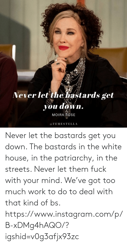 White House: Never let the bastards get you down. The bastards in the white house, in the patriarchy, in the streets. Never let them fuck with your mind. We've got too much work to do to deal with that kind of bs. https://www.instagram.com/p/B-xDMg4hAQO/?igshid=v0g3afjx93zc