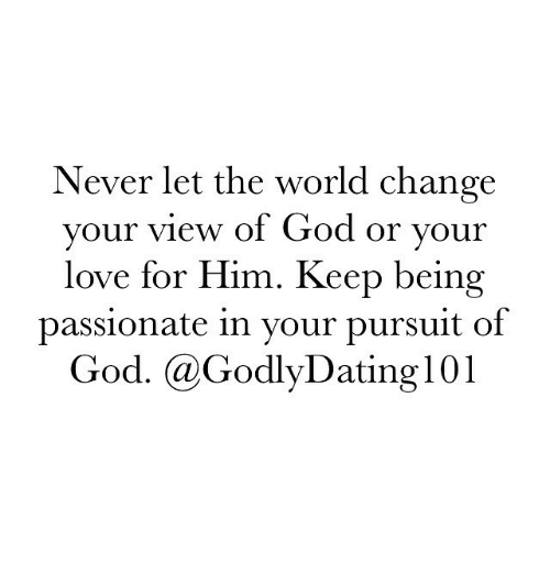 Dating, God, and Love: Never let the world change  your view of God or your  love for Him. Keep being  passionate in your pursuit of  God. (a Godly Dating 101
