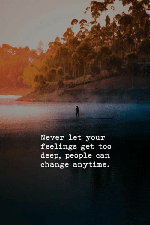 Too Deep: Never let your  feelings get too  deep, people can  change anytime.