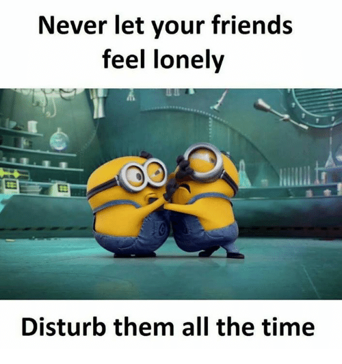 disturbed: Never let your friends  feel lonely  Disturb them all the time