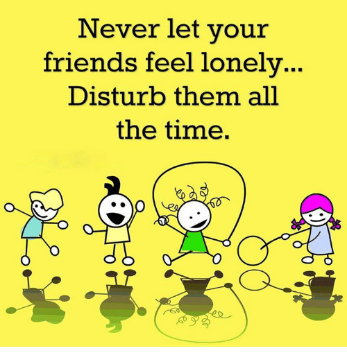 memes: Never let your  friends feel lonely  Disturb them all  the time.