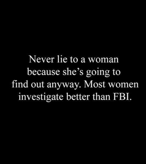 investigate: Never lie to a woman  because she's going to  find out anyway. Most women  investigate better than FBI.