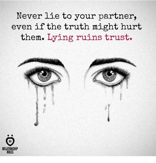 Lying, Never, and Truth: Never lie to your partner,  even if the truth might hurt  them. Lying ruins trust.  RELATIONSHIP  RULES