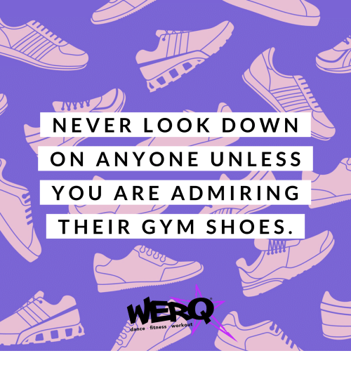 look down: NEVER LOOK DOWN  ON ANYONE UNLESS  YOU ARE ADMIRING  THEIR GYM SHOES  WERQ  dance fitness workout  2Υ) 00Ω