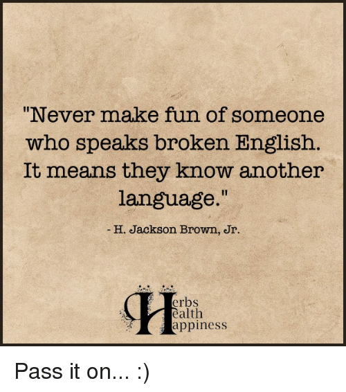 """Memes, Browns, and English: """"Never make fun of someone  who speaks broken English  It means they know another  language.""""  H. Jackson Brown, Jr.  erbs  ealth  appiness Pass it on... :)"""