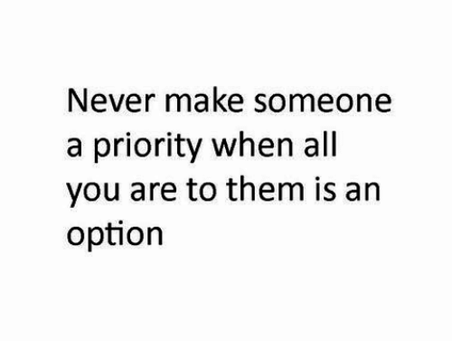 Priority: Never make someone  a priority when all  you are to them is arn  option