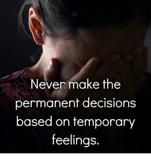 Memes, Decisions, and Never: Never make the  permanent decisions  based on temporary  feelings.
