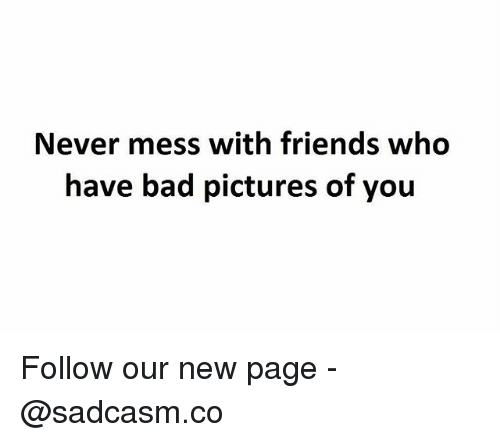 Bad, Friends, and Memes: Never mess with friends who  have bad pictures of you Follow our new page - @sadcasm.co
