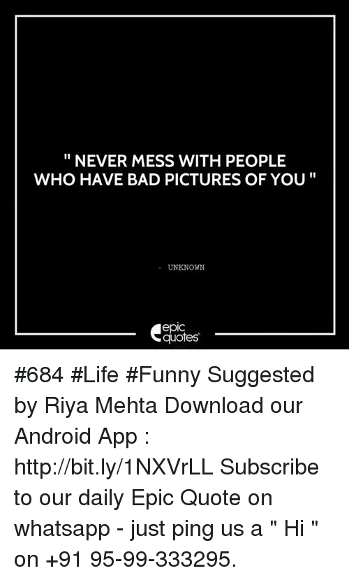 """Life Funny: NEVER MESS WITH PEOPLE  WHO HAVE BAD PICTURES OF YOU  UNKNOWN  quotes #684 #Life #Funny Suggested by Riya Mehta  Download our Android App : http://bit.ly/1NXVrLL  Subscribe to our daily Epic Quote on whatsapp - just ping us a """" Hi """" on  +91 95-99-333295."""