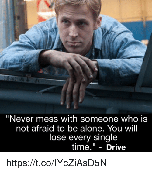 """Being Alone, Memes, and Drive: """"Never mess with someone who is  not afraid to be alone. You will  lose every single  time."""" - Drive https://t.co/IYcZiAsD5N"""