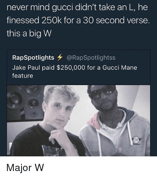 Finessed: never mind gucci didn't take an L, he  finessed 250k for a 30 second verse.  this a big W  RapSpotlights女@RapSpotlightss  Jake Paul paid $250,000 for a Gucci Mane  feature Major W