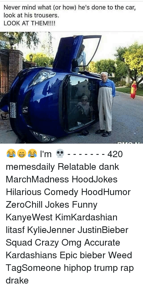 trouser: Never mind what (or how) he's done to the car,  look at his trousers.  LOOK AT THEM! 😂😁😂 I'm 💀 - - - - - - - 420 memesdaily Relatable dank MarchMadness HoodJokes Hilarious Comedy HoodHumor ZeroChill Jokes Funny KanyeWest KimKardashian litasf KylieJenner JustinBieber Squad Crazy Omg Accurate Kardashians Epic bieber Weed TagSomeone hiphop trump rap drake