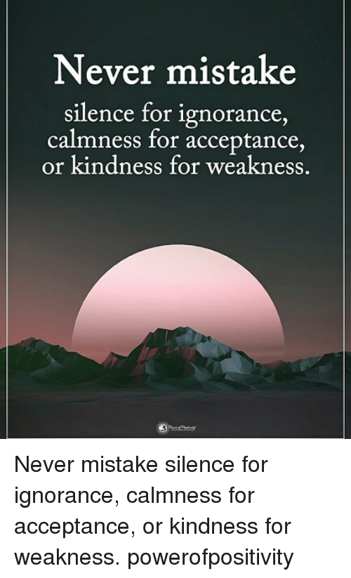 Memes, Ignorance, and Kindness: Never mistake  silence for ignorance  calmness for acceptance  or kindness for weakness. Never mistake silence for ignorance, calmness for acceptance, or kindness for weakness. powerofpositivity