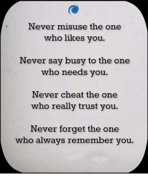 Cheating, Memes, and Never: Never misuse the one  who likes you.  Never say busy to the one  who needs you  Never cheat the one  who really trust you.  Never forget the one  who always remember you.