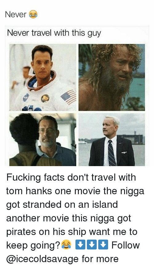 Tom Hank: Never  Never travel with this guy Fucking facts don't travel with tom hanks one movie the nigga got stranded on an island another movie this nigga got pirates on his ship want me to keep going?😂 ⬇️⬇️⬇️ Follow @icecoldsavage for more