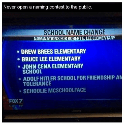 John Cena, Memes, and School: Never open a naming contest to the public.  SCHOOL NAME CHANGE  NOMINATIONSFORROBERTELEEELEMENTARY  DREW BREESELEMENTARY  BRUCE LEE ELEMENTARY  JOHN CENA ELEMENTARY  SCHOOL  ADOLF HITLER SCHOOL FOR FRIENDSHIP AM  TOLERANCE  SCHOOLIE MCSCHOOL FACE  FOX7  80