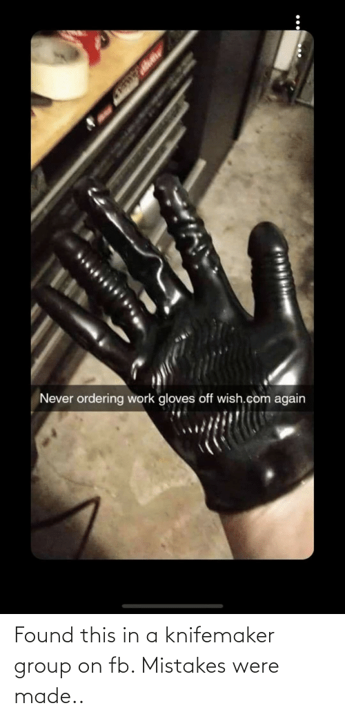 gloves off: Never ordering work gloves off wish.com again Found this in a knifemaker group on fb. Mistakes were made..