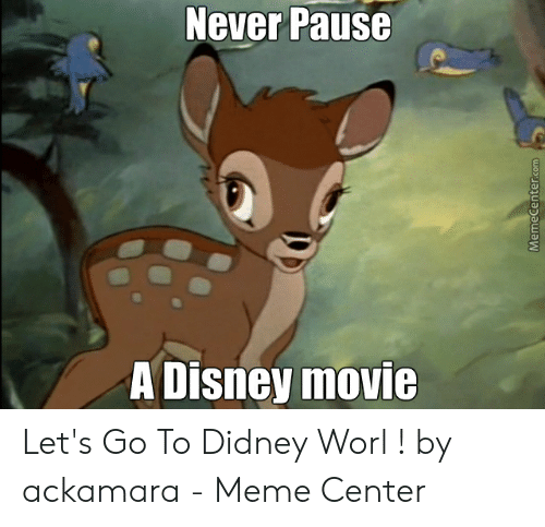 Never Pause A Disney Movie: Never Pause  A Disney movie  MemeCenter.com Let's Go To Didney Worl ! by ackamara - Meme Center