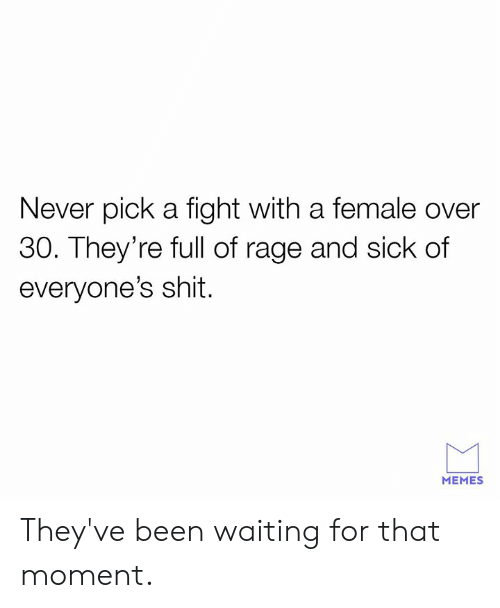 Over 30: Never pick a fight with a female over  30. They're full of rage and sick of  everyone's shit.  MEMES They've been waiting for that moment.