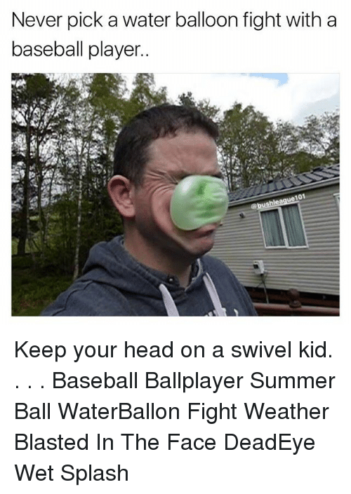 water balloons: Never pick a water balloon fight with a  baseball player  101 Keep your head on a swivel kid. . . . Baseball Ballplayer Summer Ball WaterBallon Fight Weather Blasted In The Face DeadEye Wet Splash