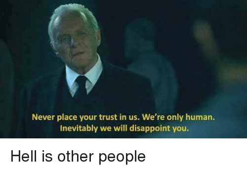 hell is other people: Never place your trust in us. We're only human.  Inevitably we will disappoint you. Hell is other people