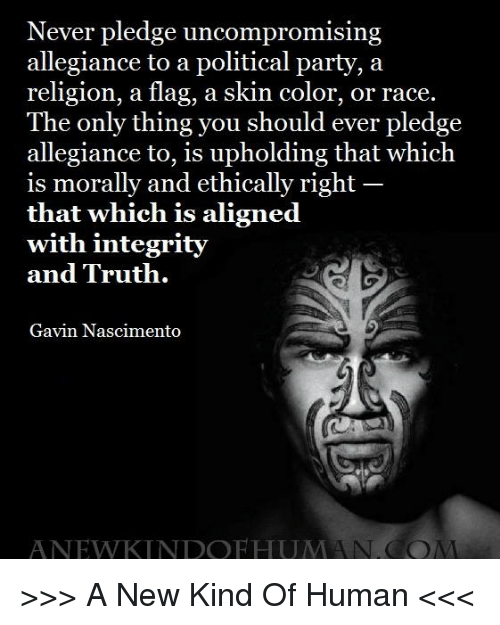 Memes, Integrity, and Never: Never pledge uncompromising  allegiance to a political partv, a  religion, a flag, a skin color, or race.  The only thing you should ever pledge  allegiance to, is upholding that which  is morally and ethically right  that which is aligned  with integrity  and Truth.  Gavin Nascimento  ANEWKINDOFHUMANCO >>> A New Kind Of Human <<<