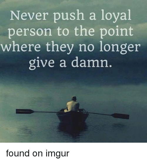 Neckbeard Things: Never push a loval  person to the point  where they no longer  give a damn found on imgur