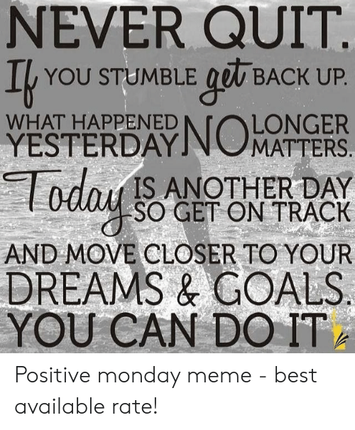 Positive Monday: NEVER QUIT  I YOU STUMBLE got BACK UP  LONGER  YESTERDAYINOMATTERS  dIS ANOTHER DAY  SO GET ON TRACK  AND MOVE CLOSER TO YOUR  DREAMS& GOALS  YOU CAN DO ITA  WHAT HAPPENED Positive monday meme - best available rate!