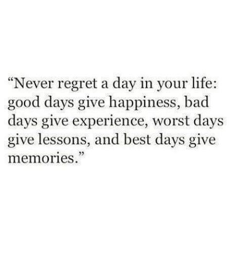 "Regret: ""Never regret a day in your life:  good days give happiness, bad  days give experience, worst days  give lessons, and best days give  memories."""