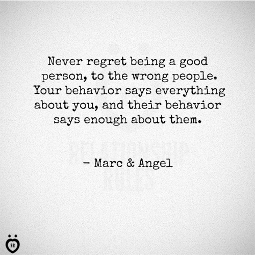 Regret: Never regret being a good  person, to the wrong people.  Your behavior says everything  about you, and their behavior  says enough about them.  Marc & Angel.