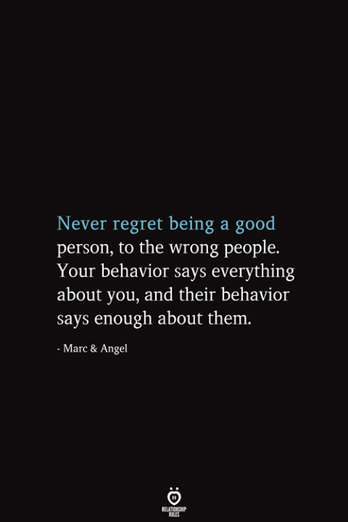 marc: Never regret being a good  person, to the wrong people.  Your behavior says everything  about you, and their behavior  says enough about them.  - Marc & Angel  RELATIONSHIP  ES