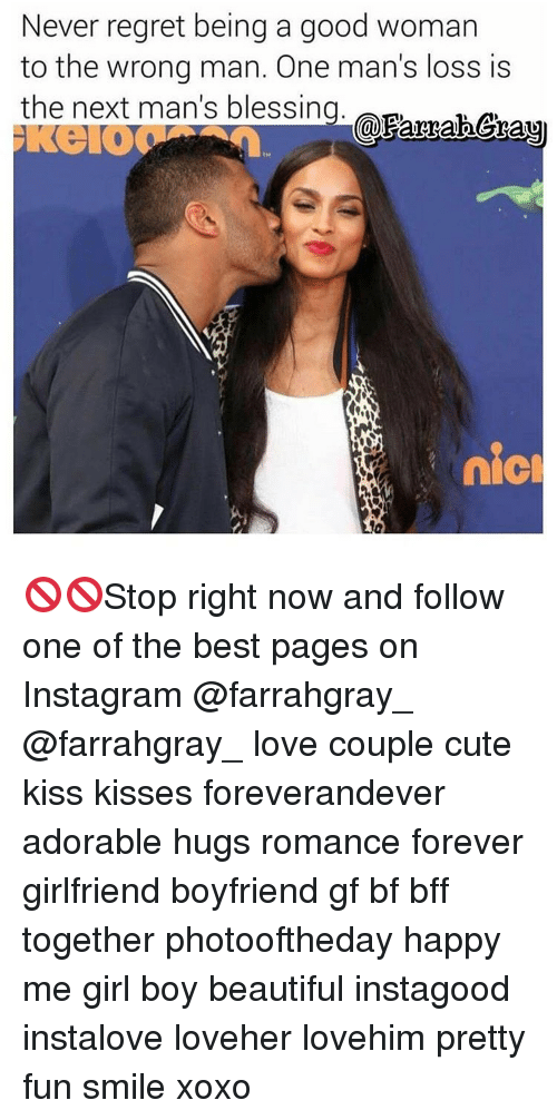 Memes, Regret, and Girlfriend: Never regret being a good woman  to the wrong man. One man's loss is  the next man's blessing  Parrahera  nicl 🚫🚫Stop right now and follow one of the best pages on Instagram @farrahgray_ @farrahgray_ love couple cute kiss kisses foreverandever adorable hugs romance forever girlfriend boyfriend gf bf bff together photooftheday happy me girl boy beautiful instagood instalove loveher lovehim pretty fun smile xoxo
