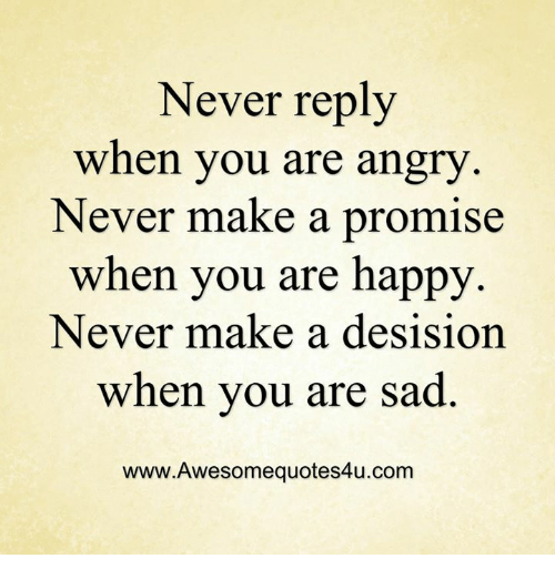 Memes, 🤖, and Make A: Never reply  when you are angry  Never make a promise  when you are happy  Never make a desision  when you are sad  www.Awesomequotes4u.com